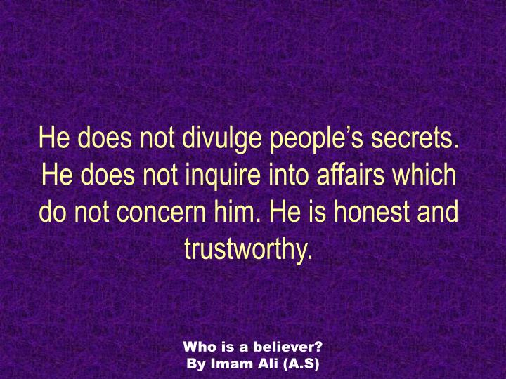 He does not divulge people's secrets. He does not inquire into affairs which do not concern him. He is honest and trustworthy.