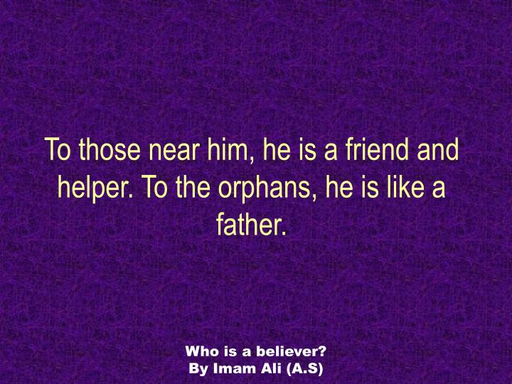 To those near him, he is a friend and helper. To the orphans, he is like a father.