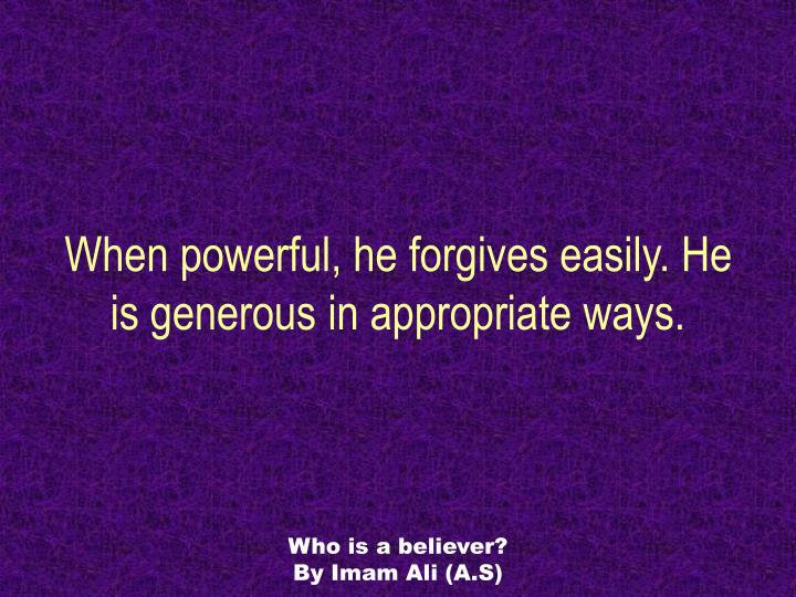 When powerful, he forgives easily. He is generous in appropriate ways.