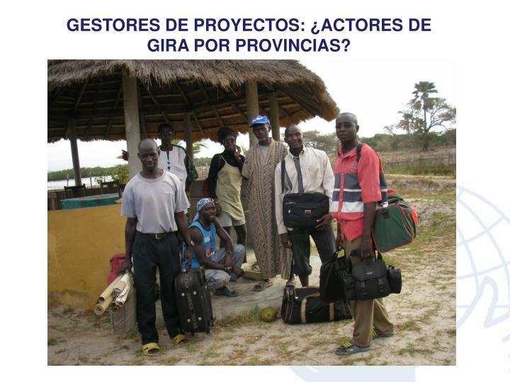 GESTORES DE PROYECTOS: ¿ACTORES DE GIRA POR PROVINCIAS?