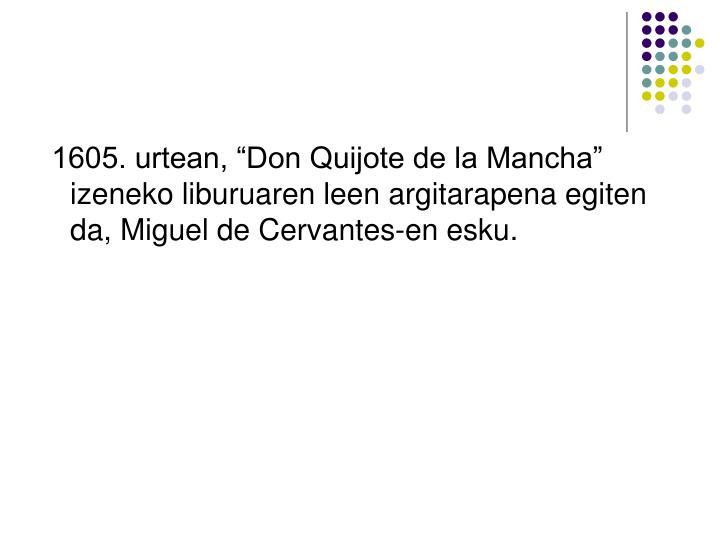 """1605. urtean, """"Don Quijote de la Mancha"""" izeneko liburuaren leen argitarapena egiten da, Miguel de Cervantes-en esku."""
