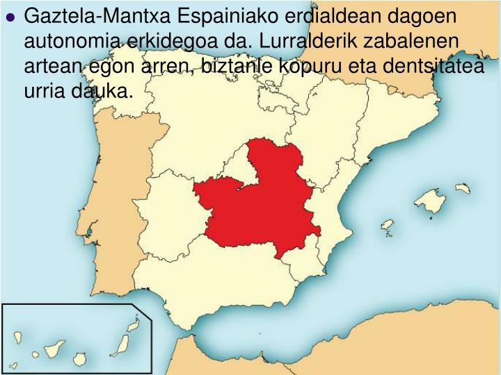 Gaztela-Mantxa Espainiako erdialdean dagoen autonomia erkidegoa da. Lurralderik zabalenen artean egon arren, biztanle kopuru eta dentsitatea urria dauka.