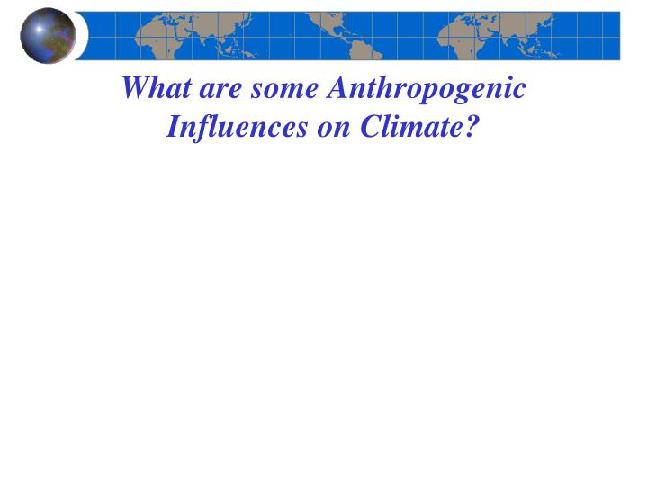 What are some Anthropogenic Influences on Climate?