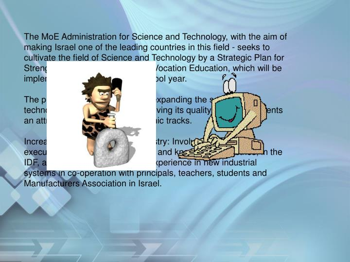 The MoE Administration for Science and Technology, with the aim of making Israel one of the leading countries in this field - seeks to cultivate the field of Science and Technology by a Strategic Plan for Strengthening Technological and Vocation Education, which will be implemented from the current school year.