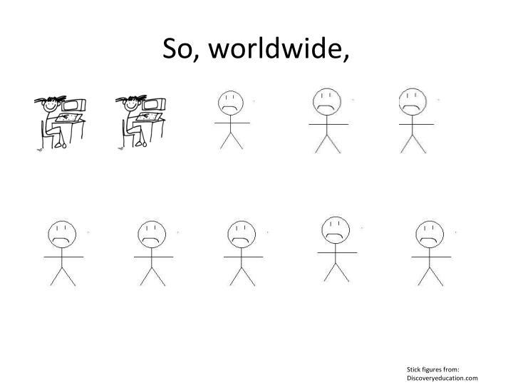 So, worldwide,