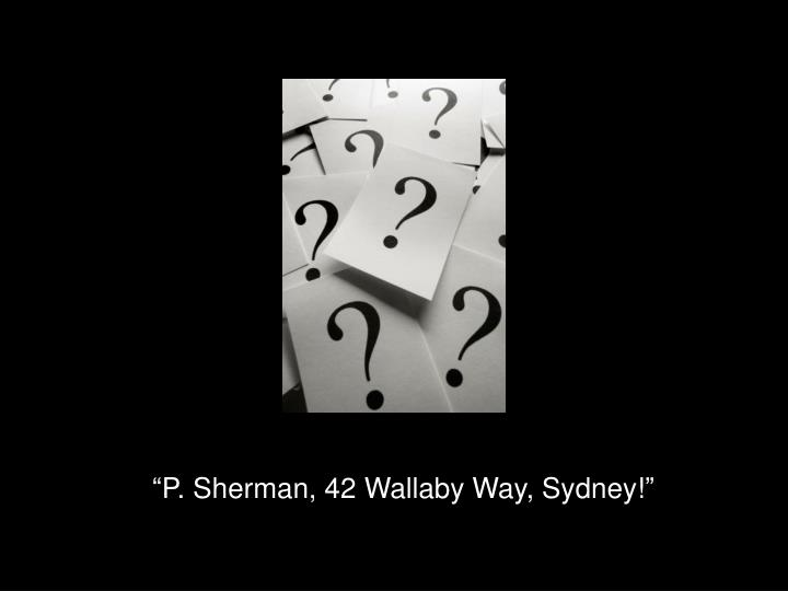"""P. Sherman, 42 Wallaby Way, Sydney!"""