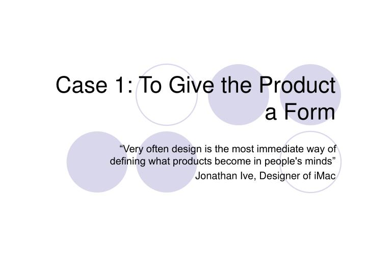 Case 1: To Give the Product a Form