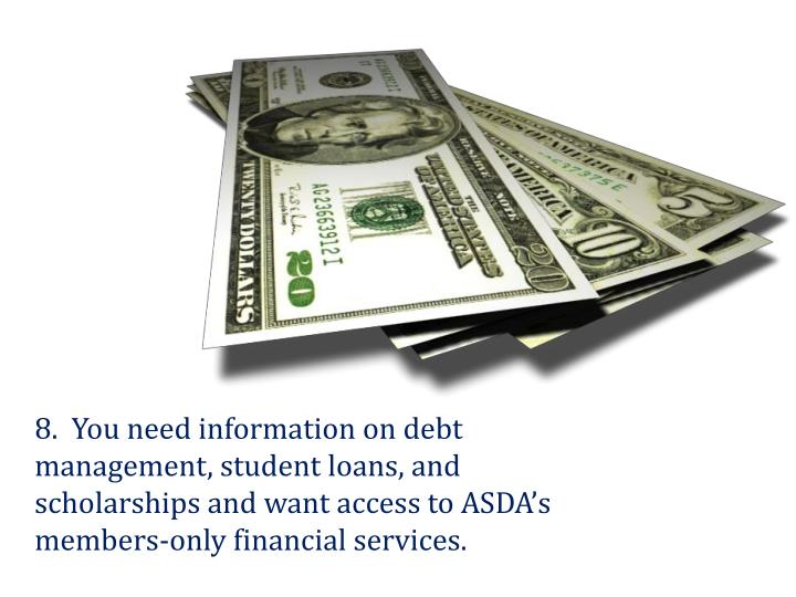 8.  You need information on debt management, student loans, and scholarships and want access to ASDA's members-only financial services.