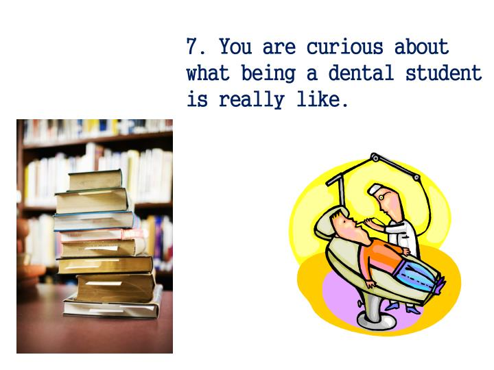 7. You are curious about what being a dental student is really like.