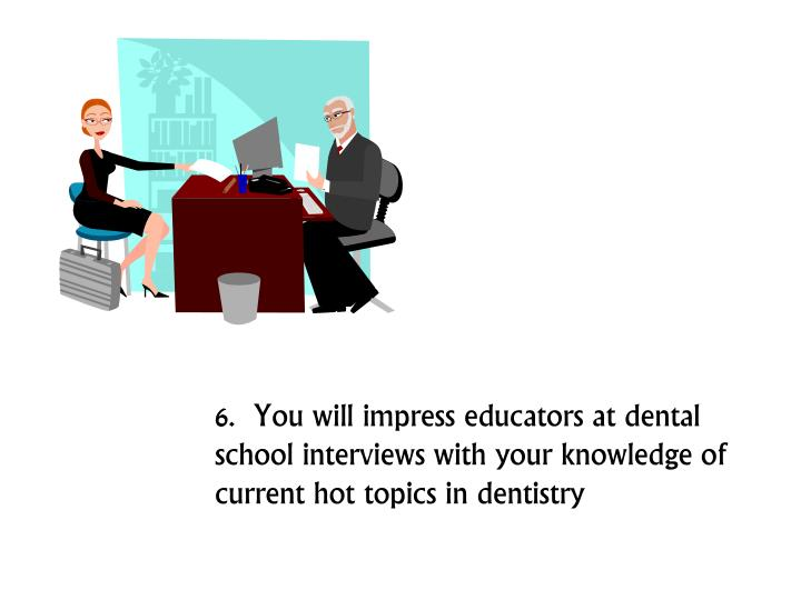 6.  You will impress educators at dental school interviews with your knowledge of current hot topics in dentistry