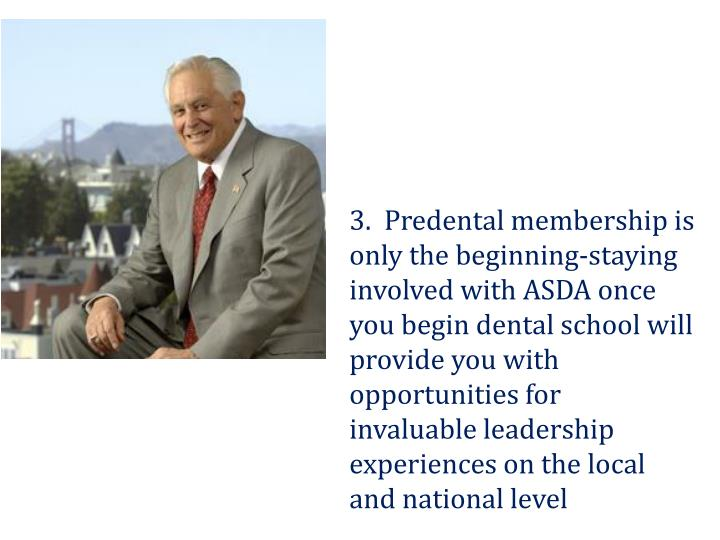 3.  Predental membership is only the beginning-staying involved with ASDA once you begin dental school will provide you with opportunities for invaluable leadership experiences on the local and national level