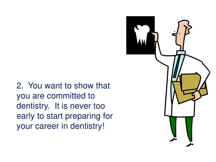 2.  You want to show that you are committed to dentistry.  It is never too early to start preparing for your career in dentistry!