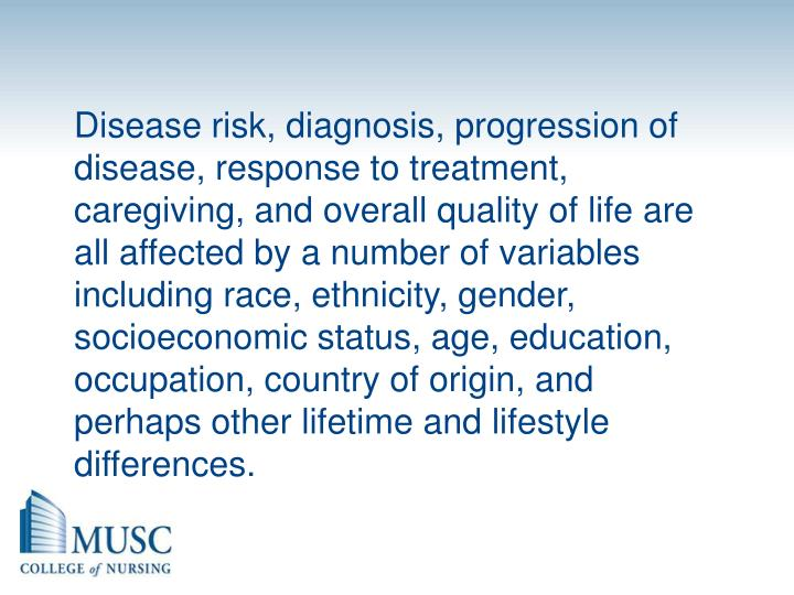 Disease risk, diagnosis, progression of disease, response to treatment, caregiving, and overall quality of life are all affected by a number of variables including race, ethnicity, gender, socioeconomic status, age, education, occupation, country of origin, and perhaps other lifetime and lifestyle differences.
