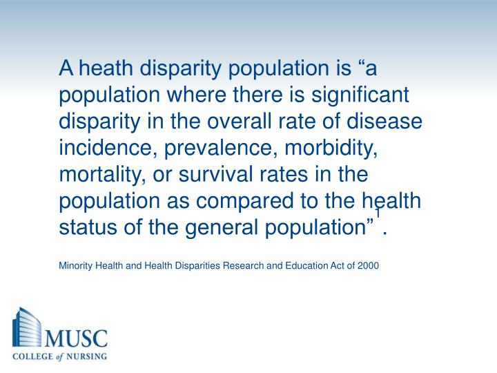 "A heath disparity population is ""a population where there is significant disparity in the overall rate of disease incidence, prevalence, morbidity, mortality, or survival rates in the population as compared to the health status of the general population"""