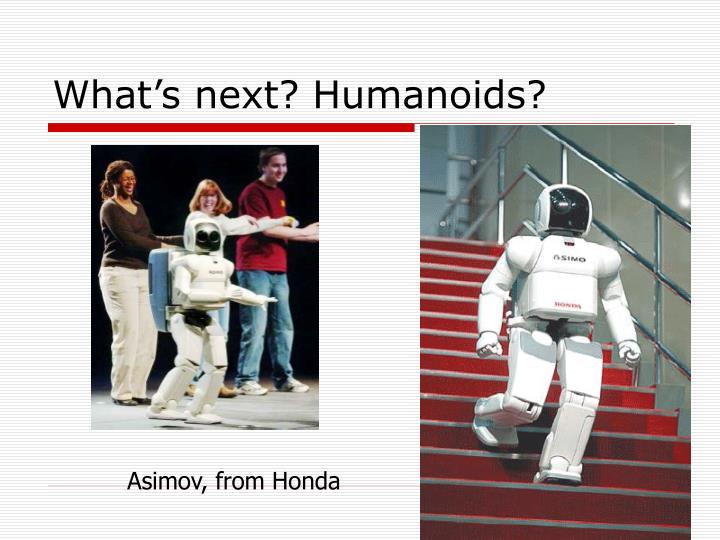 What's next? Humanoids?