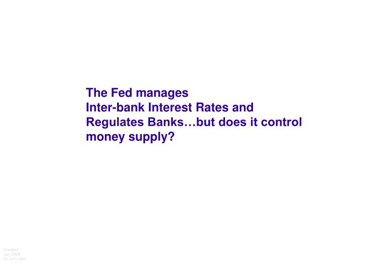 The fed manages inter bank interest rates and regulates banks but does it control money supply