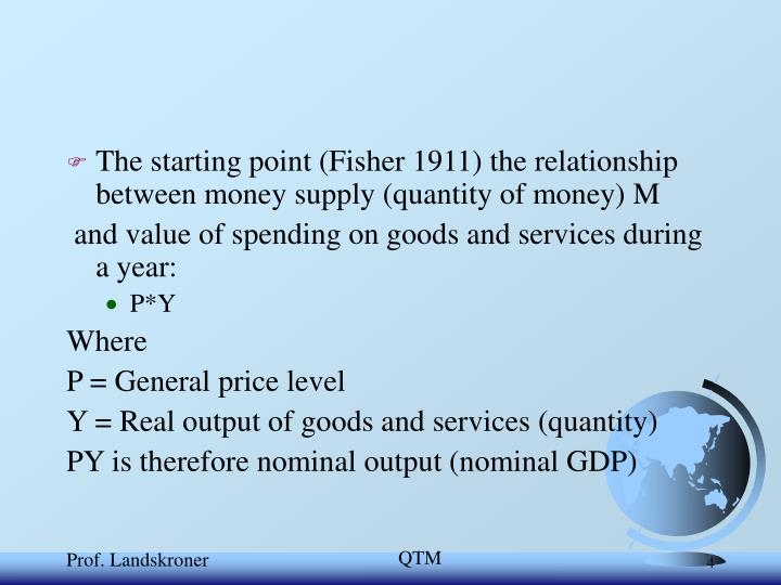 The starting point (Fisher 1911) the relationship between money supply (quantity of money) M