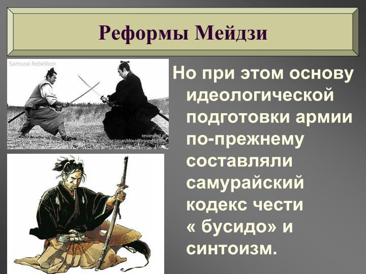 Но при этом основу идеологической подготовки армии по-прежнему составляли самурайский кодекс чести                « бусидо» и синтоизм.