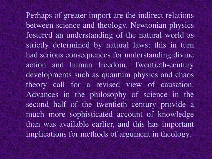 Perhaps of greater import are the indirect relations between science and theology. Newtonian physics fostered an understanding of the natural world as strictly determined by natural laws; this in turn had serious consequences for understanding divine action and human freedom. Twentieth-century developments such as quantum physics and chaos theory call for a revised view of causation. Advances in the philosophy of science in the second half of the twentieth century provide a much more sophisticated account of knowledge than was available earlier, and this has important implications for methods of argument in theology.