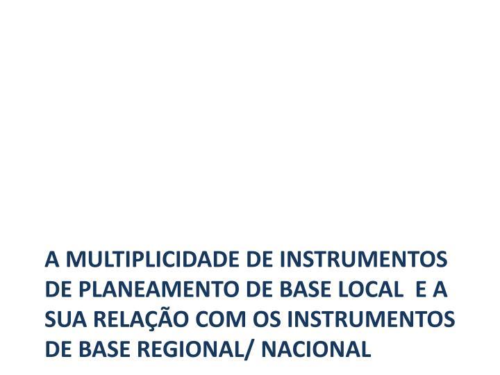 A multiplicidade de instrumentos de planeamento de base local  e a sua relação com os instrumentos de base regional/ Nacional