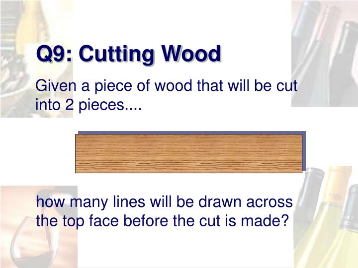 Q9: Cutting Wood