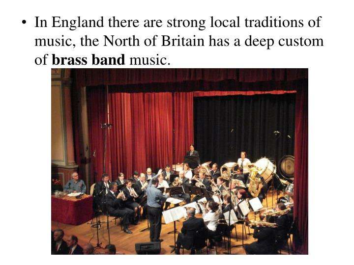 In England there are strong local traditions of music, the North of Britain has a deep custom of