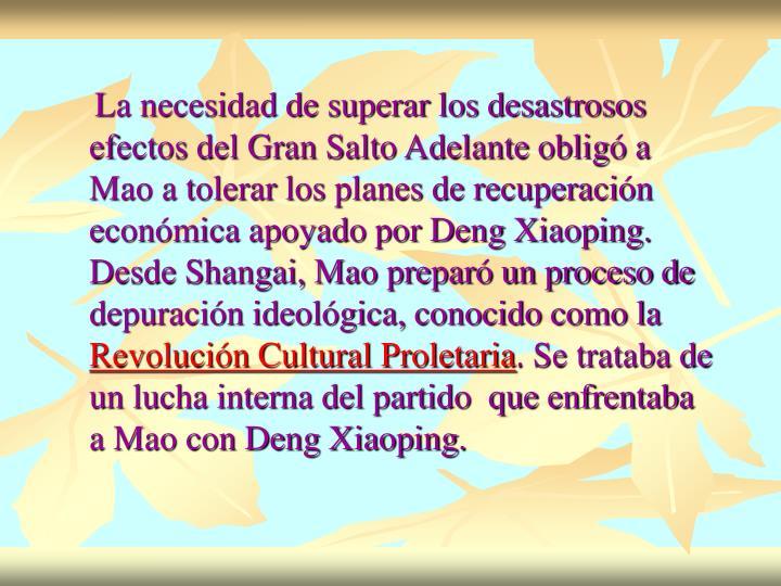 La necesidad de superar los desastrosos efectos del Gran Salto Adelante obligó a Mao a tolerar los planes de recuperación económica apoyado por Deng Xiaoping. Desde Shangai, Mao preparó un proceso de depuración ideológica, conocido como la