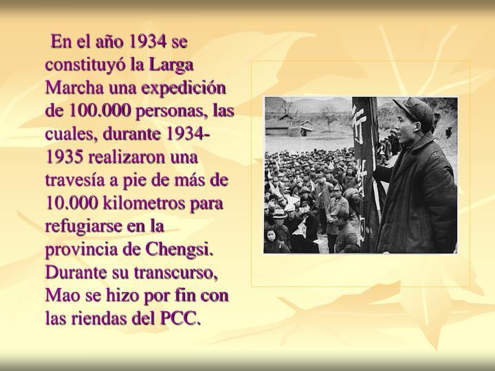 En el año 1934 se constituyó la Larga Marcha una expedición de 100.000 personas, las cuales, durante 1934-1935 realizaron una travesía a pie de más de 10.000 kilometros para refugiarse en la provincia de Chengsi. Durante su transcurso, Mao se hizo por fin con las riendas del PCC.