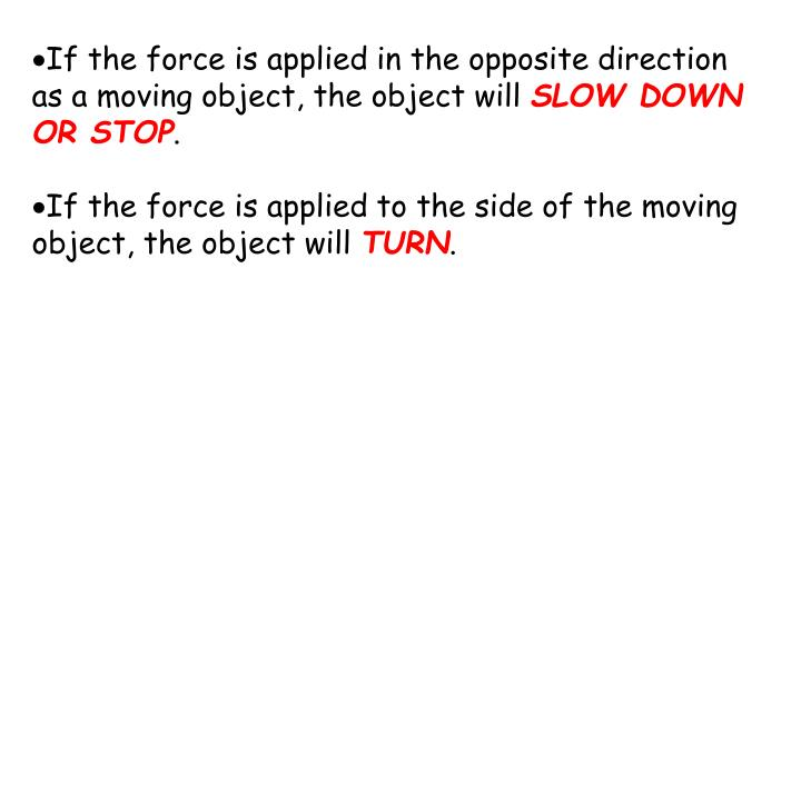 If the force is applied in the opposite direction as a moving object, the object will