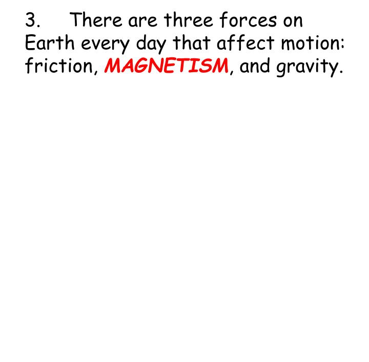 3.There are three forces on Earth every day that affect motion:  friction,