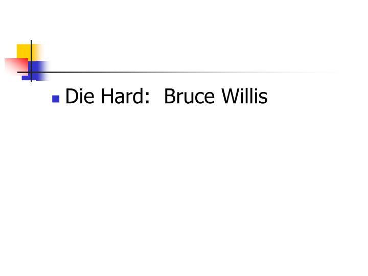 Die Hard:  Bruce Willis