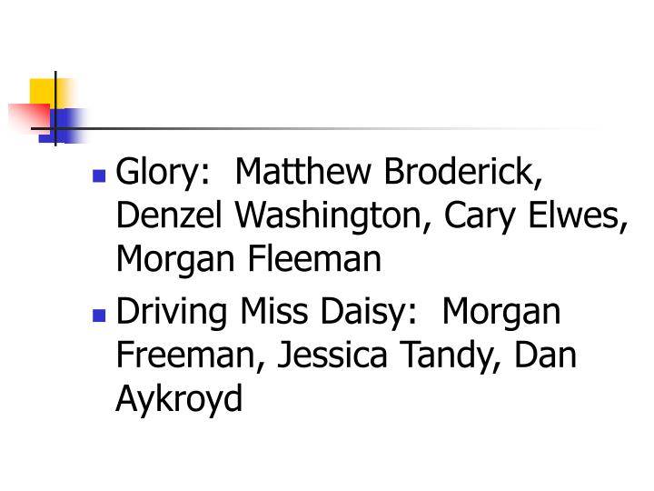 Glory:  Matthew Broderick, Denzel Washington, Cary Elwes, Morgan Fleeman