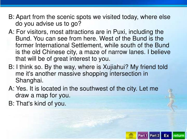 B: Apart from the scenic spots we visited today, where else do you advise us to go?
