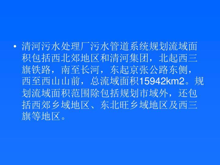 清河污水处理厂污水管道系统规划流域面积包括西北郊地区和清河集团,北起西三旗铁路,南至长河,东起京张公路东侧,西至西山山前,总流域面积