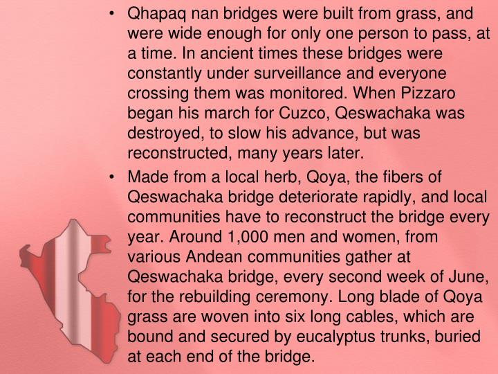 Qhapaq nan bridges were built from grass, and were wide enough for only one person to pass, at a time. In ancient times these bridges were constantly under surveillance and everyone crossing them was monitored. When Pizzaro began his march for Cuzco, Qeswachaka was destroyed, to slow his advance, but was reconstructed, many years later.