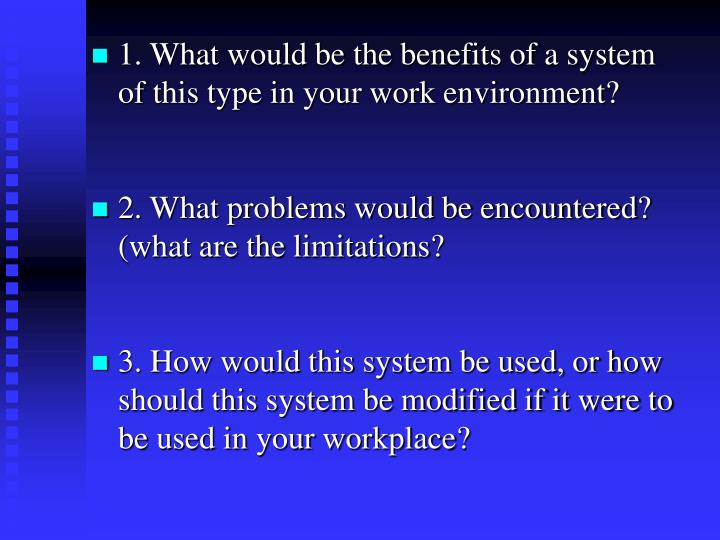 1. What would be the benefits of a system of this type in your work environment?