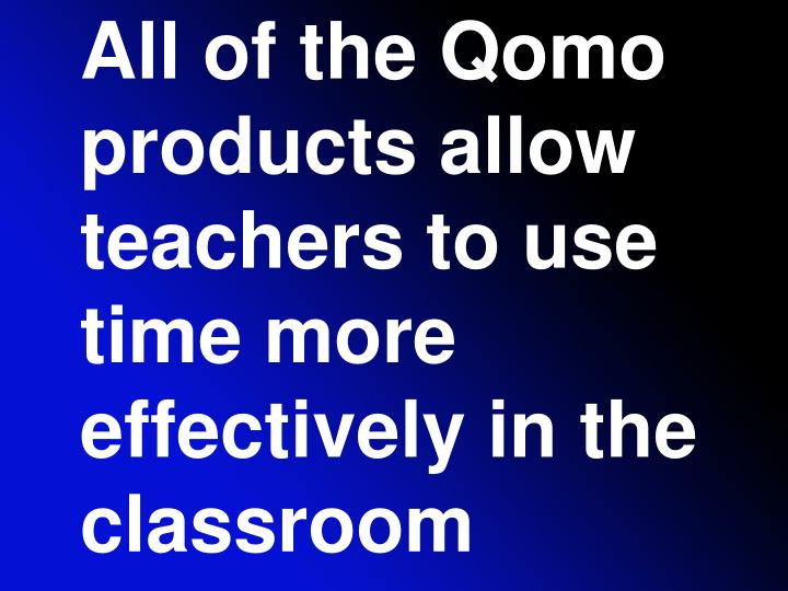 All of the Qomo products allow teachers to use time more effectively in the classroom