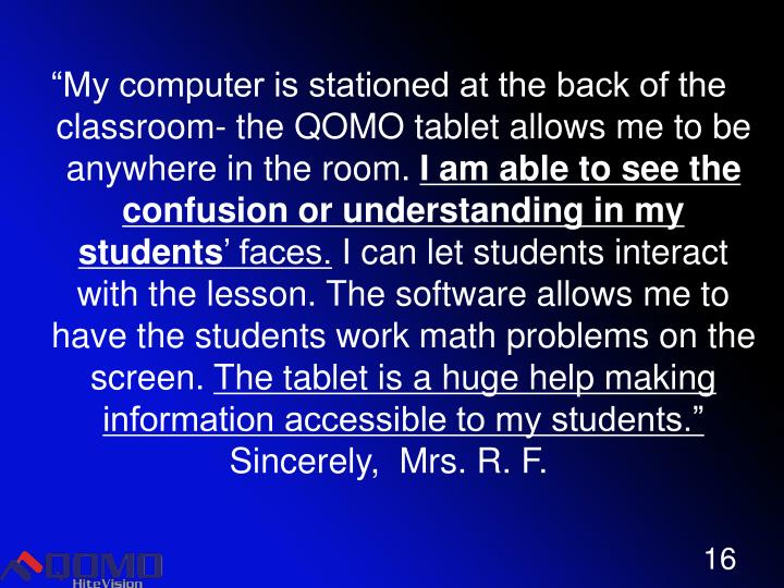 """My computer is stationed at the back of the classroom- the QOMO tablet allows me to be anywhere in the room."