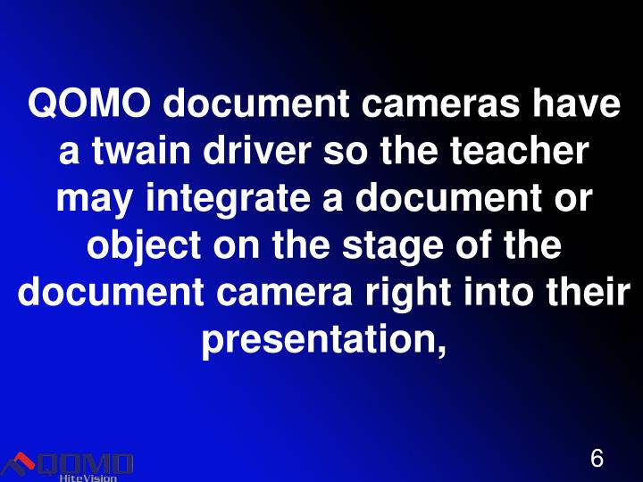 QOMO document cameras have a twain driver so the teacher may integrate a document or object on the stage of the document camera right into their presentation,