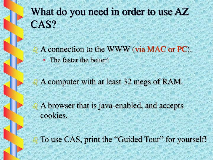 What do you need in order to use AZ CAS?