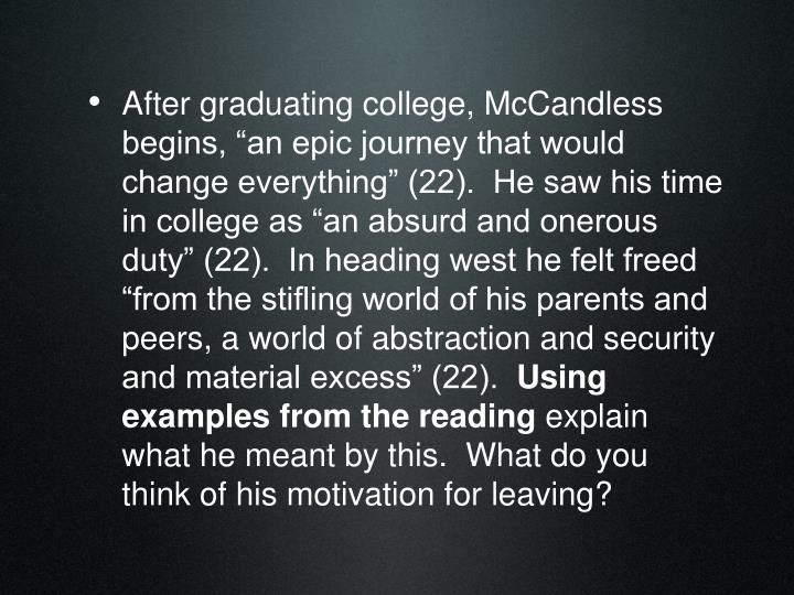 """After graduating college, McCandless begins, """"an epic journey that would change everything"""" (22).  He saw his time in college as """"an absurd and onerous duty"""" (22).  In heading west he felt freed """"from the stifling world of his parents and peers, a world of abstraction and security and material excess"""" (22)."""