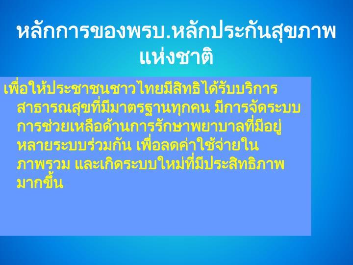 เพื่อให้ประชาชนชาวไทยมีสิทธิได้รับบริการสาธารณสุขที่มีมาตรฐานทุกคน มีการจัดระบบการช่วยเหลือด้านการรักษาพยาบาลที่มีอยู่หลายระบบร่วมกัน เพื่อลดค่าใช้จ่ายในภาพรวม และเกิดระบบใหม่ที่มีประสิทธิภาพมากขึ้น