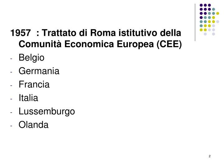 1957  : Trattato di Roma istitutivo della Comunità Economica Europea (CEE)
