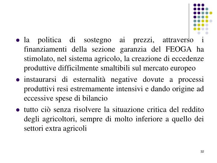 la politica di sostegno ai prezzi, attraverso i finanziamenti della sezione garanzia del FEOGA ha stimolato, nel sistema agricolo, la creazione di eccedenze produttive difficilmente smaltibili sul mercato europeo