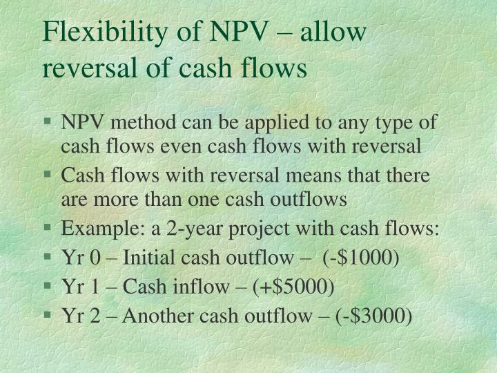 Flexibility of NPV – allow reversal of cash flows