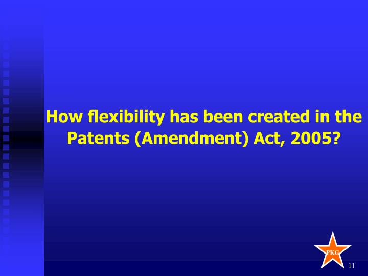 How flexibility has been created in the Patents (Amendment) Act, 2005?