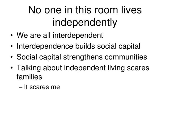 No one in this room lives independently