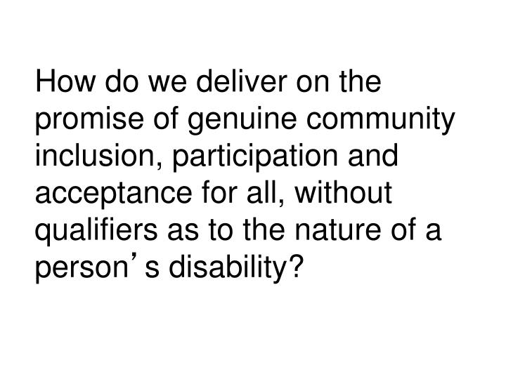 How do we deliver on the promise of genuine community inclusion, participation and acceptance for all, without qualifiers as to the nature of a person