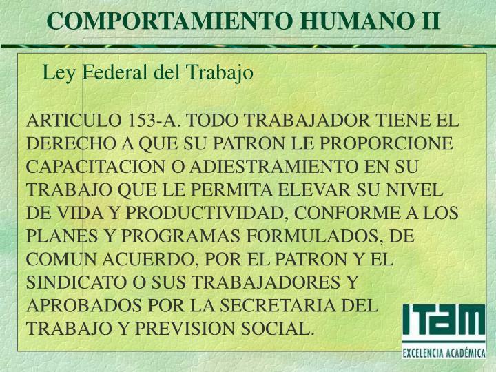 ARTICULO 153-A. TODO TRABAJADOR TIENE EL DERECHO A QUE SU PATRON LE PROPORCIONE CAPACITACION O ADIESTRAMIENTO EN SU TRABAJO QUE LE PERMITA ELEVAR SU NIVEL DE VIDA Y PRODUCTIVIDAD, CONFORME A LOS PLANES Y PROGRAMAS FORMULADOS, DE COMUN ACUERDO, POR EL PATRON Y EL SINDICATO O SUS TRABAJADORES Y APROBADOS POR LA SECRETARIA DEL TRABAJO Y PREVISION SOCIAL.