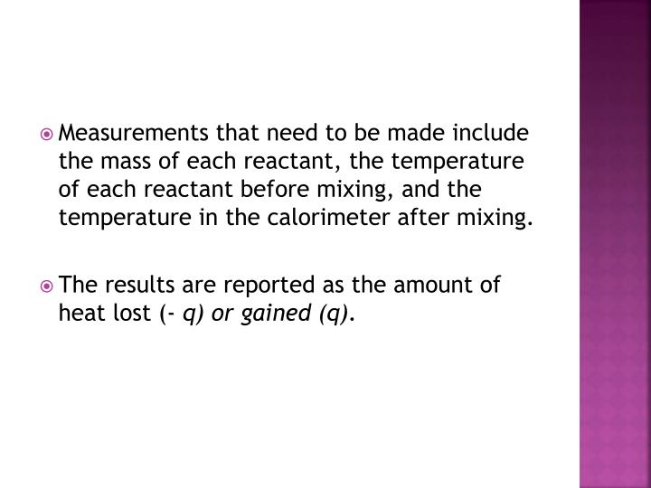 Measurements that need to be made include the mass of each reactant, the temperature of each reactant before mixing, and the temperature in the calorimeter after mixing.